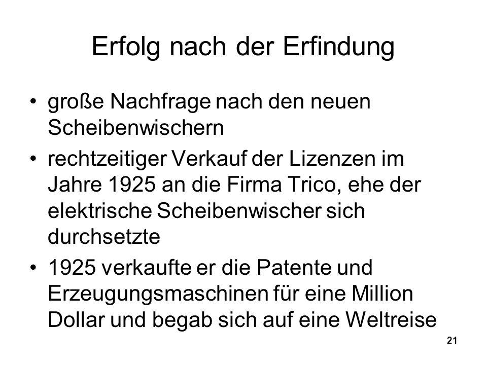 21 Erfolg nach der Erfindung große Nachfrage nach den neuen Scheibenwischern rechtzeitiger Verkauf der Lizenzen im Jahre 1925 an die Firma Trico, ehe der elektrische Scheibenwischer sich durchsetzte 1925 verkaufte er die Patente und Erzeugungsmaschinen für eine Million Dollar und begab sich auf eine Weltreise