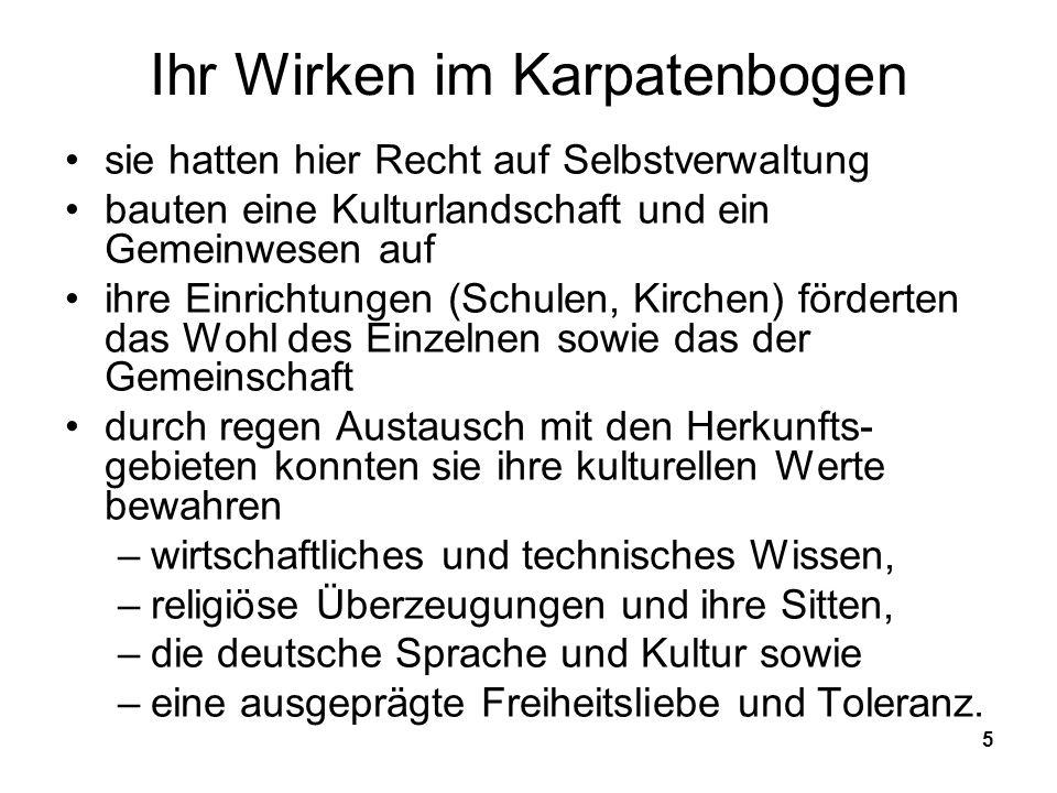 5 Ihr Wirken im Karpatenbogen sie hatten hier Recht auf Selbstverwaltung bauten eine Kulturlandschaft und ein Gemeinwesen auf ihre Einrichtungen (Schulen, Kirchen) förderten das Wohl des Einzelnen sowie das der Gemeinschaft durch regen Austausch mit den Herkunfts- gebieten konnten sie ihre kulturellen Werte bewahren –wirtschaftliches und technisches Wissen, –religiöse Überzeugungen und ihre Sitten, –die deutsche Sprache und Kultur sowie –eine ausgeprägte Freiheitsliebe und Toleranz.