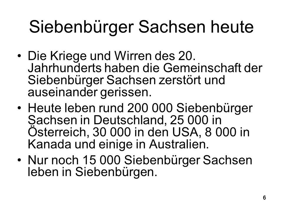 6 Siebenbürger Sachsen heute Die Kriege und Wirren des 20. Jahrhunderts haben die Gemeinschaft der Siebenbürger Sachsen zerstört und auseinander geris