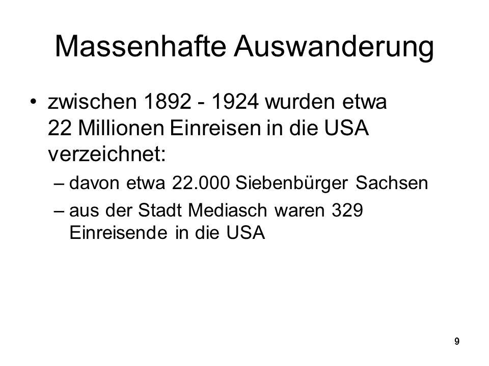 9 Massenhafte Auswanderung zwischen 1892 - 1924 wurden etwa 22 Millionen Einreisen in die USA verzeichnet: –davon etwa 22.000 Siebenbürger Sachsen –aus der Stadt Mediasch waren 329 Einreisende in die USA