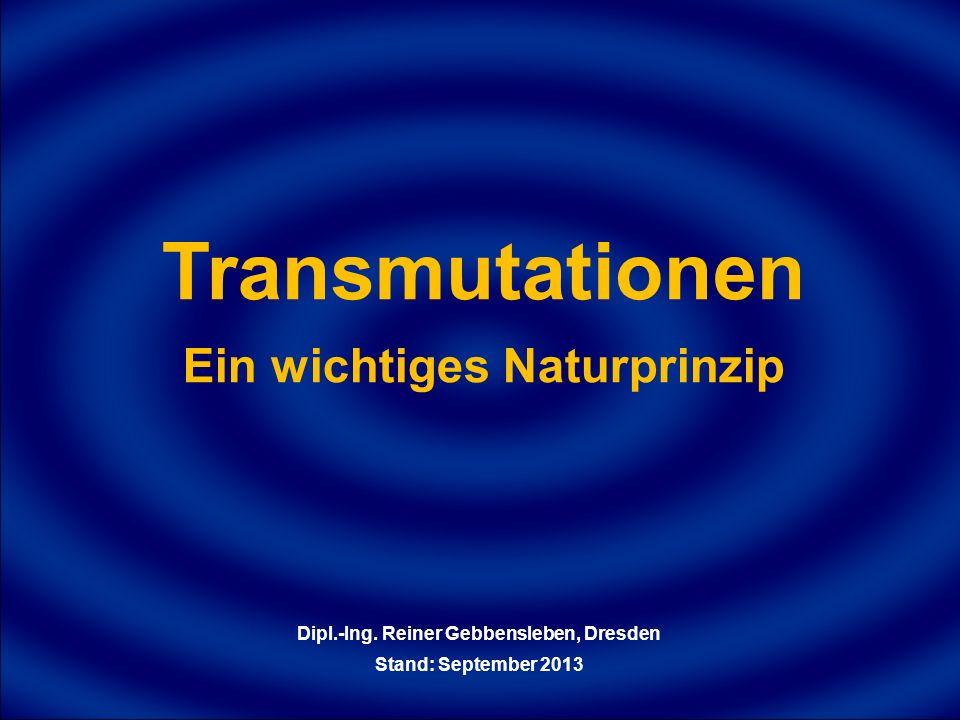 Transmutationen Ein wichtiges Naturprinzip Dipl.-Ing. Reiner Gebbensleben, Dresden Stand: September 2013