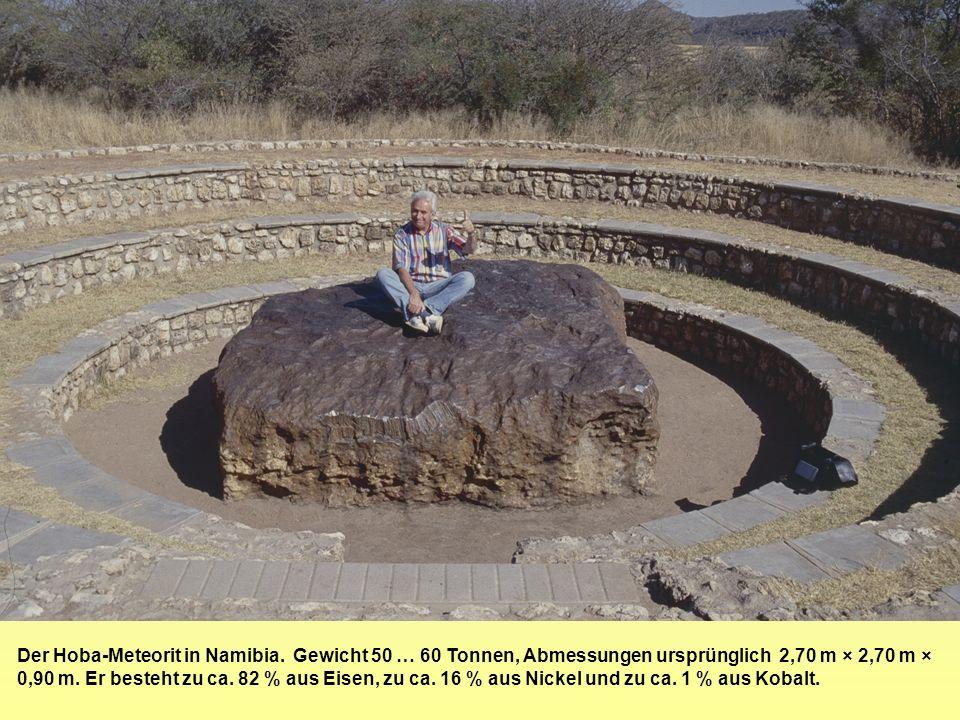 Der Hoba-Meteorit in Namibia. Gewicht 50 … 60 Tonnen, Abmessungen ursprünglich 2,70 m × 2,70 m × 0,90 m. Er besteht zu ca. 82 % aus Eisen, zu ca. 16 %