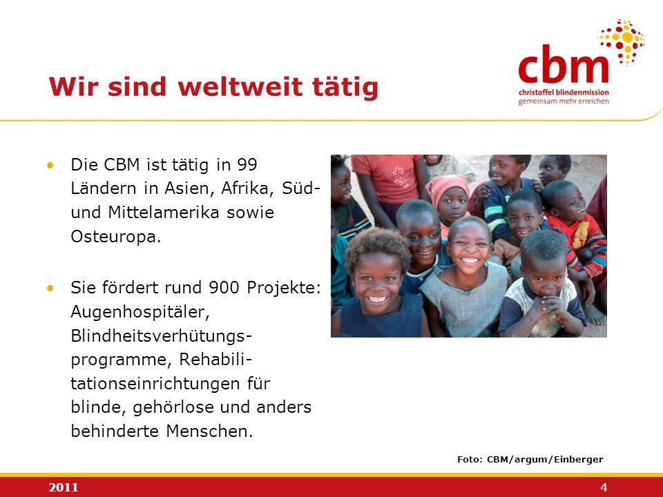 2011 4 Wir sind weltweit tätig Foto: CBM/argum/Einberger Die CBM ist tätig in 99 Ländern in Asien, Afrika, Süd- und Mittelamerika sowie Osteuropa. Sie