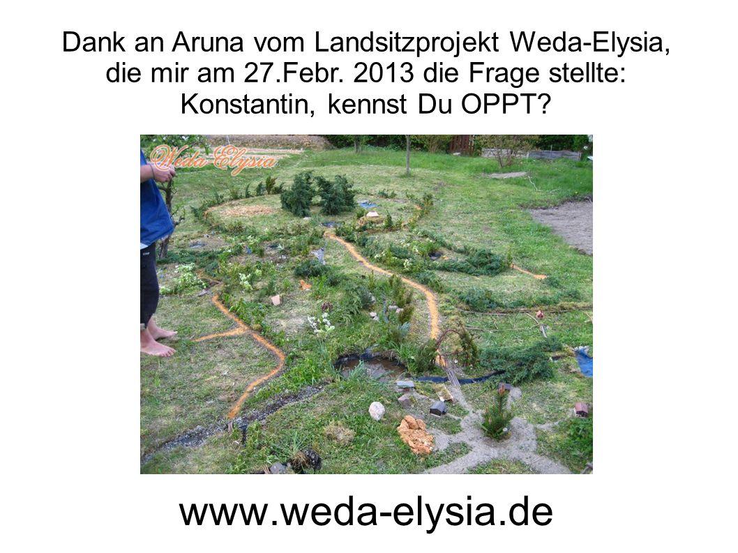 www.weda-elysia.de Dank an Aruna vom Landsitzprojekt Weda-Elysia, die mir am 27.Febr. 2013 die Frage stellte: Konstantin, kennst Du OPPT?