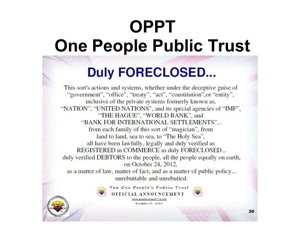OPPT One People Public Trust Im Oktober 2012 veröffentlichte der OPPT die Zwangsvollstreckung der privaten Betrugs- und Sklaverei-Systeme der UN, des
