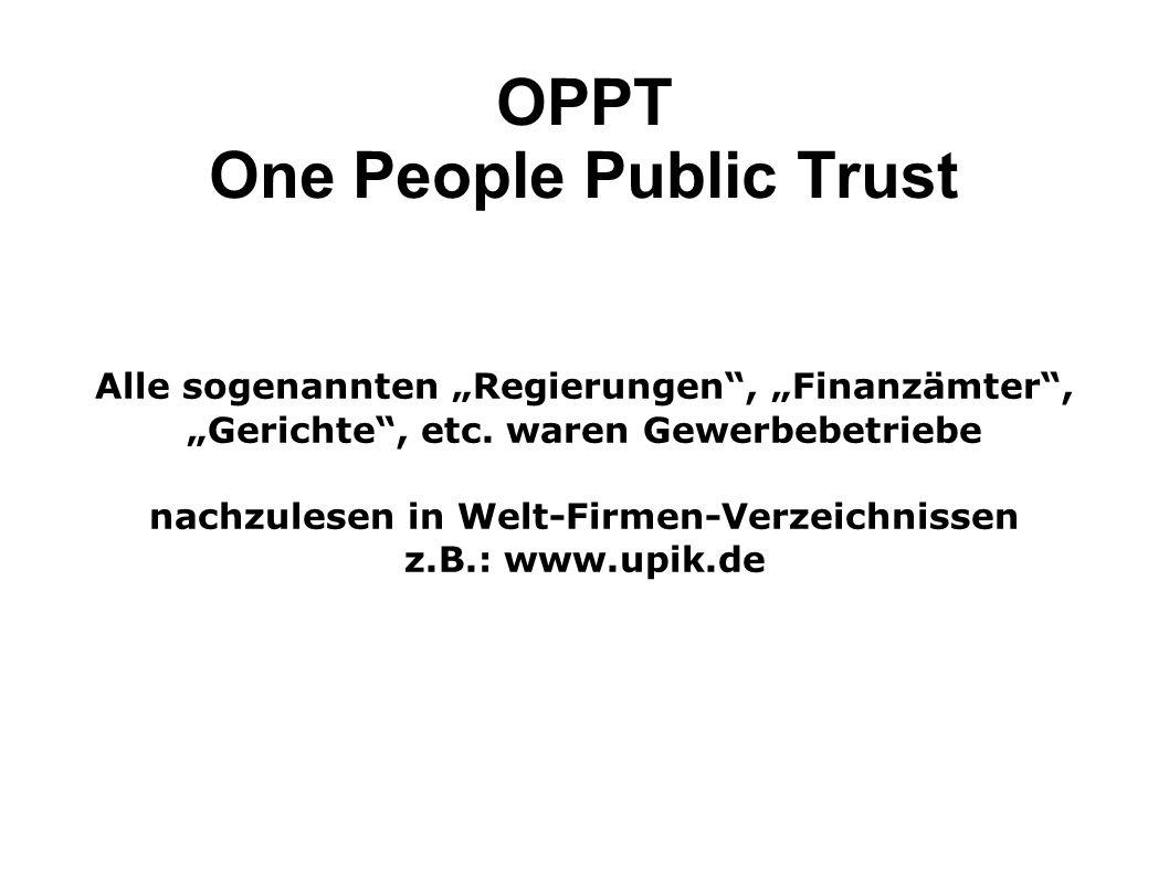 OPPT One People Public Trust Alle sogenannten Regierungen, Finanzämter, Gerichte, etc. waren Gewerbebetriebe nachzulesen in Welt-Firmen-Verzeichnissen