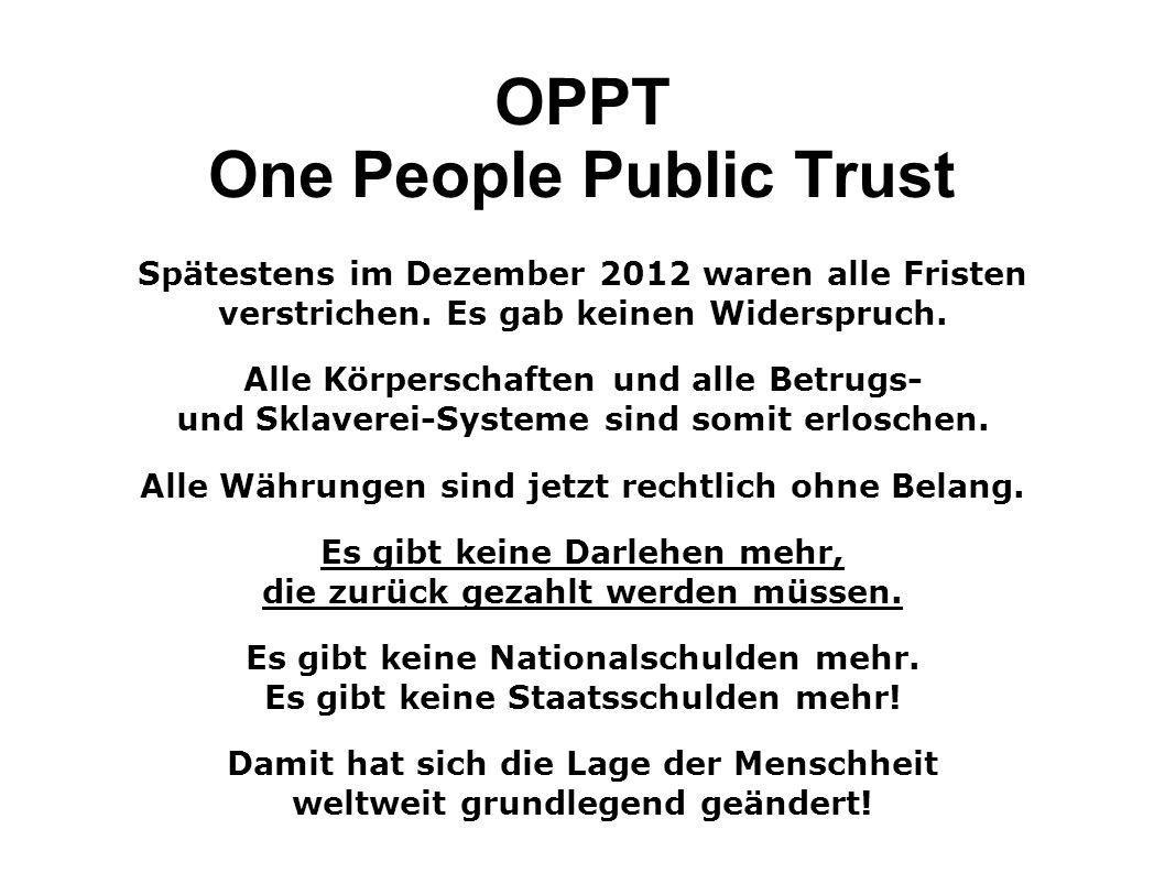 OPPT One People Public Trust Spätestens im Dezember 2012 waren alle Fristen verstrichen. Es gab keinen Widerspruch.. Alle Körperschaften und alle Betr