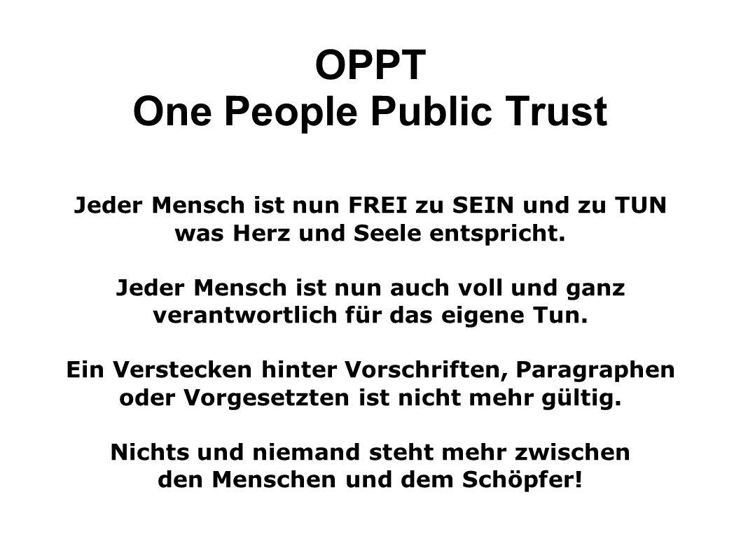 OPPT One People Public Trust Jeder Mensch ist nun FREI zu SEIN und zu TUN was Herz und Seele entspricht. Jeder Mensch ist nun auch voll und ganz veran