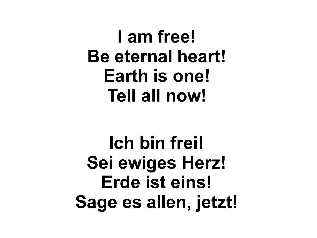 Ich bin frei.Sei ewiges Herz. Erde ist eins. Sage es allen, jetzt.