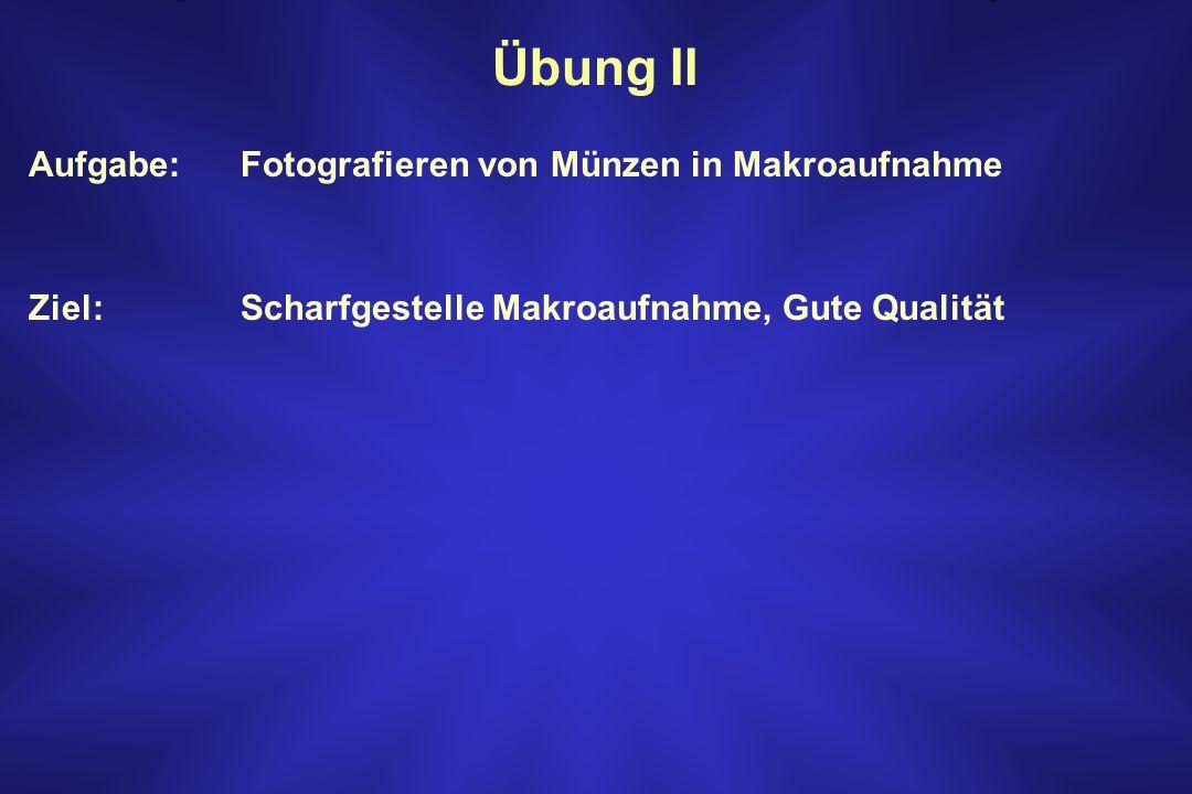 Übung II Aufgabe: Fotografieren von Münzen in Makroaufnahme Ziel: Scharfgestelle Makroaufnahme, Gute Qualität
