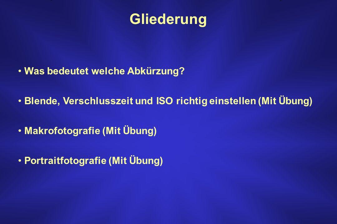 Gliederung Was bedeutet welche Abkürzung? Blende, Verschlusszeit und ISO richtig einstellen (Mit Übung) Makrofotografie (Mit Übung) Portraitfotografie