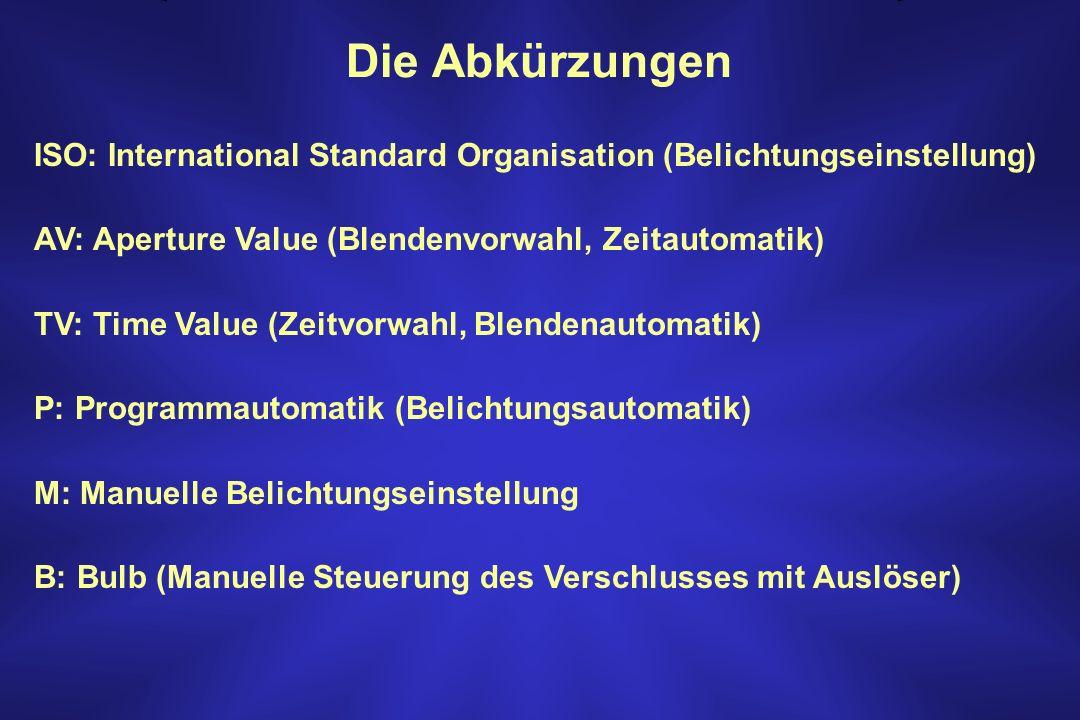Die Abkürzungen ISO: International Standard Organisation (Belichtungseinstellung) AV: Aperture Value (Blendenvorwahl, Zeitautomatik) TV: Time Value (Z