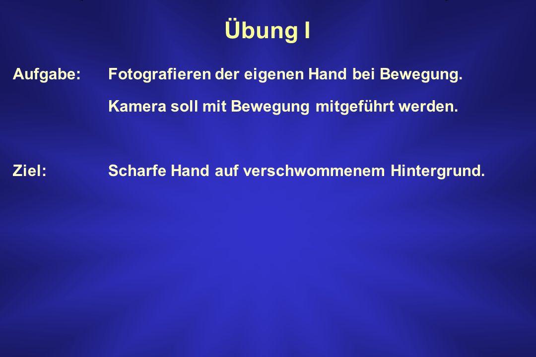 Übung I Aufgabe: Fotografieren der eigenen Hand bei Bewegung. Kamera soll mit Bewegung mitgeführt werden. Ziel:Scharfe Hand auf verschwommenem Hinterg