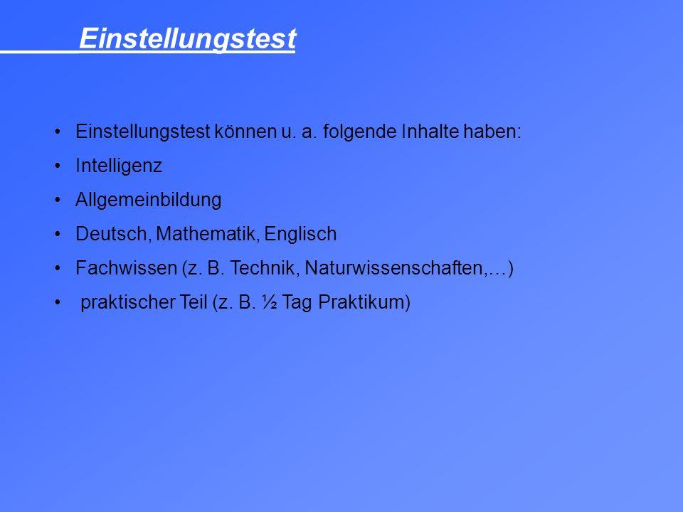 Einstellungstest können u. a. folgende Inhalte haben: Intelligenz Allgemeinbildung Deutsch, Mathematik, Englisch Fachwissen (z. B. Technik, Naturwisse