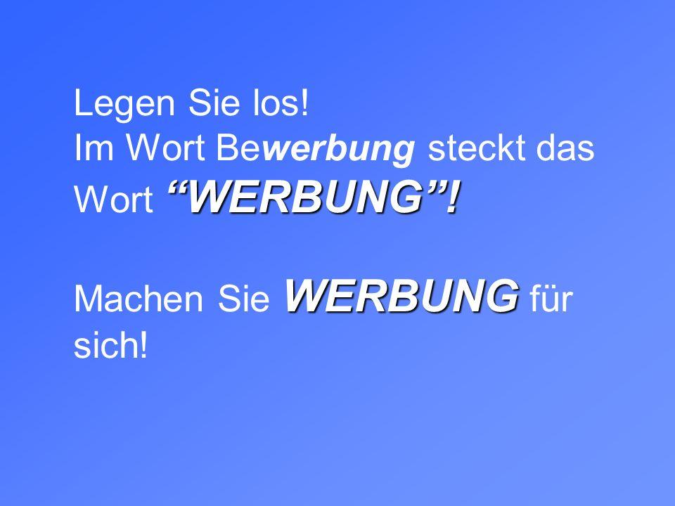 WERBUNG! WERBUNG Legen Sie los! Im Wort Bewerbung steckt das Wort WERBUNG! Machen Sie WERBUNG für sich!