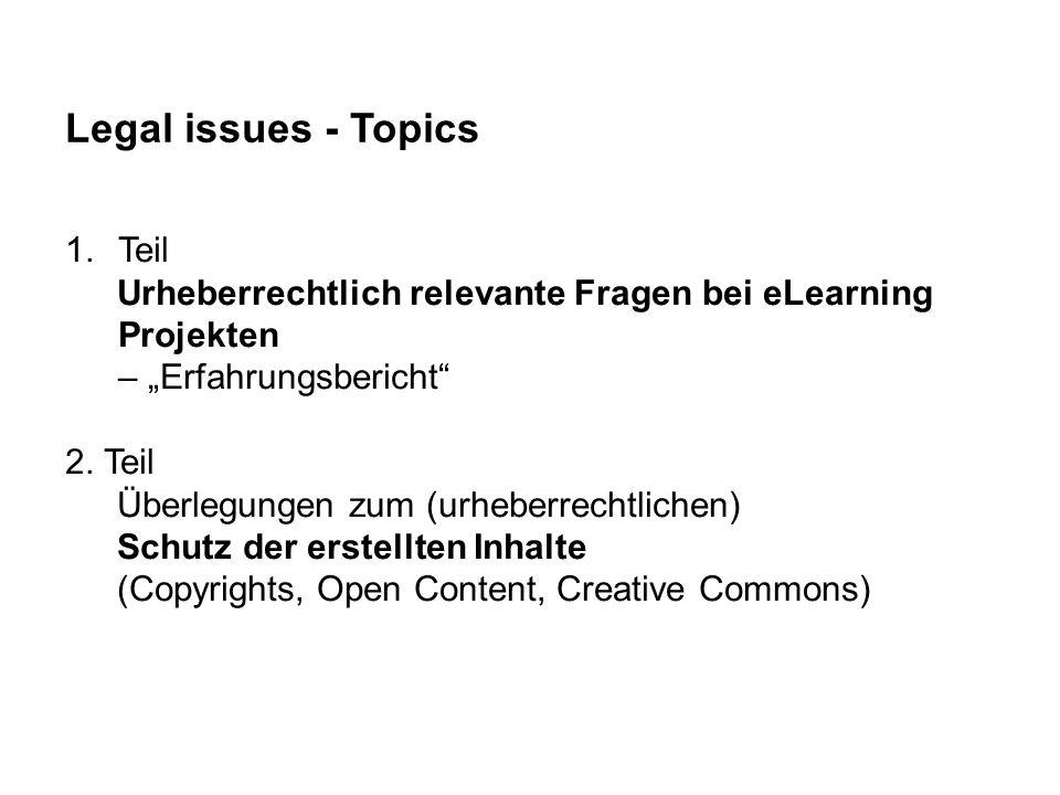 Legal issues - Topics 1.Teil Urheberrechtlich relevante Fragen bei eLearning Projekten – Erfahrungsbericht 2. Teil Überlegungen zum (urheberrechtliche