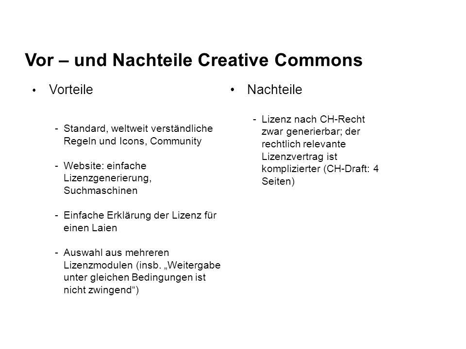 Vor – und Nachteile Creative Commons Vorteile -Standard, weltweit verständliche Regeln und Icons, Community -Website: einfache Lizenzgenerierung, Suchmaschinen -Einfache Erklärung der Lizenz für einen Laien -Auswahl aus mehreren Lizenzmodulen (insb.