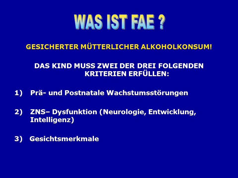 GESICHERTER MÜTTERLICHER ALKOHOLKONSUM! DAS KIND MUSS ZWEI DER DREI FOLGENDEN KRITERIEN ERFÜLLEN: 1)Prä- und Postnatale Wachstumsstörungen 2)ZNS– Dysf