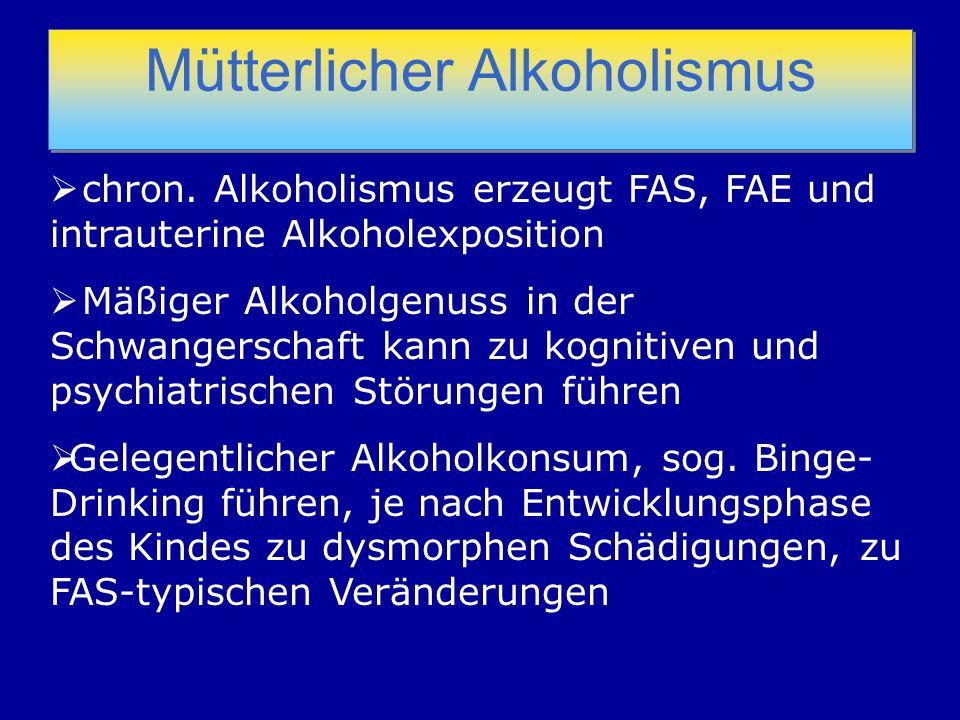 Mütterlicher Alkoholismus chron. Alkoholismus erzeugt FAS, FAE und intrauterine Alkoholexposition Mäßiger Alkoholgenuss in der Schwangerschaft kann zu