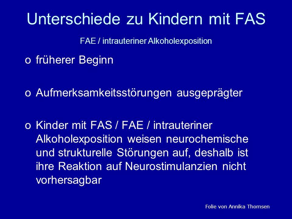 Unterschiede zu Kindern mit FAS FAE / intrauteriner Alkoholexposition ofrüherer Beginn oAufmerksamkeitsstörungen ausgeprägter oKinder mit FAS / FAE /