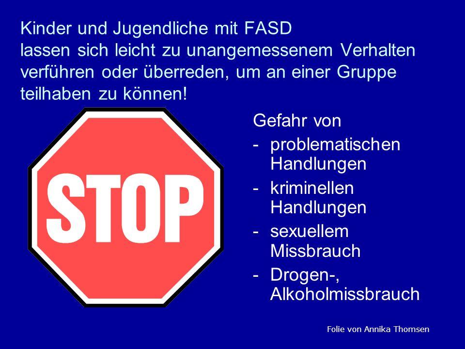 Kinder und Jugendliche mit FASD lassen sich leicht zu unangemessenem Verhalten verführen oder überreden, um an einer Gruppe teilhaben zu können! Gefah