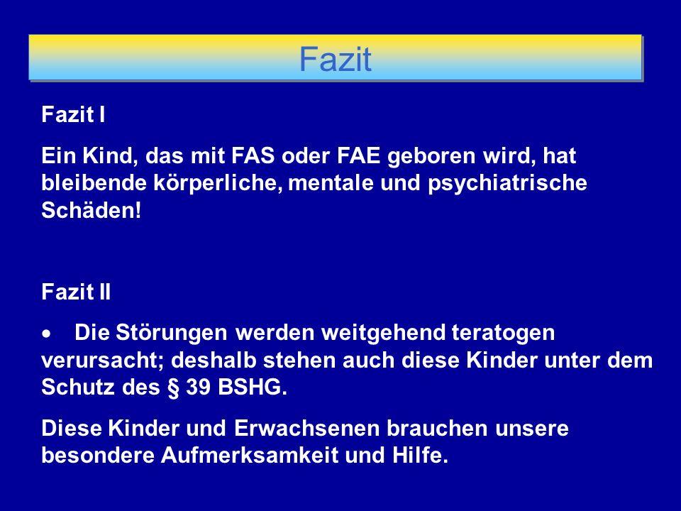 Fazit Fazit I Ein Kind, das mit FAS oder FAE geboren wird, hat bleibende körperliche, mentale und psychiatrische Schäden! Fazit II Die Störungen werde