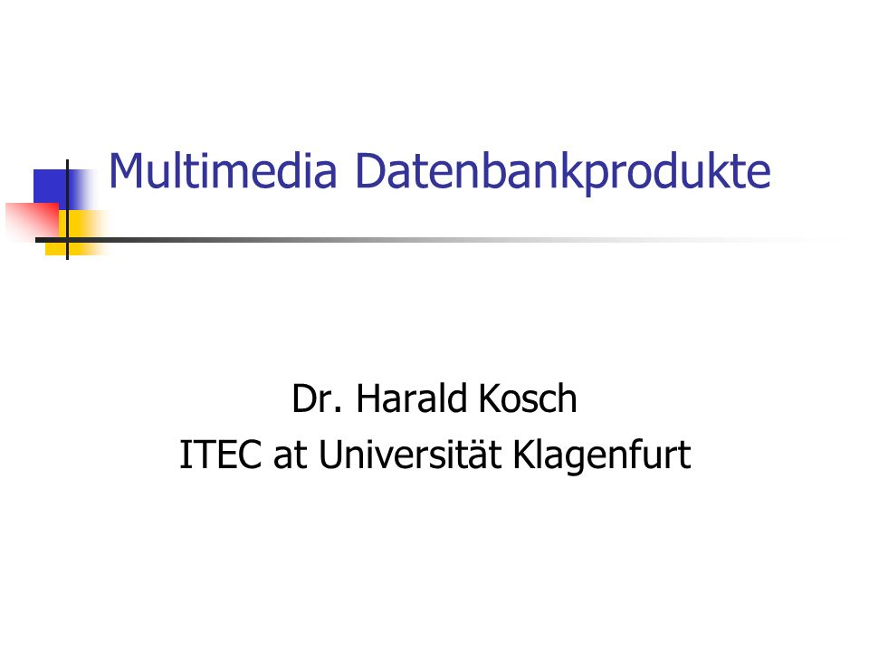 Multimedia Datenbankprodukte Dr. Harald Kosch ITEC at Universität Klagenfurt