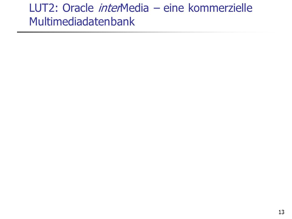 13 LUT2: Oracle interMedia – eine kommerzielle Multimediadatenbank