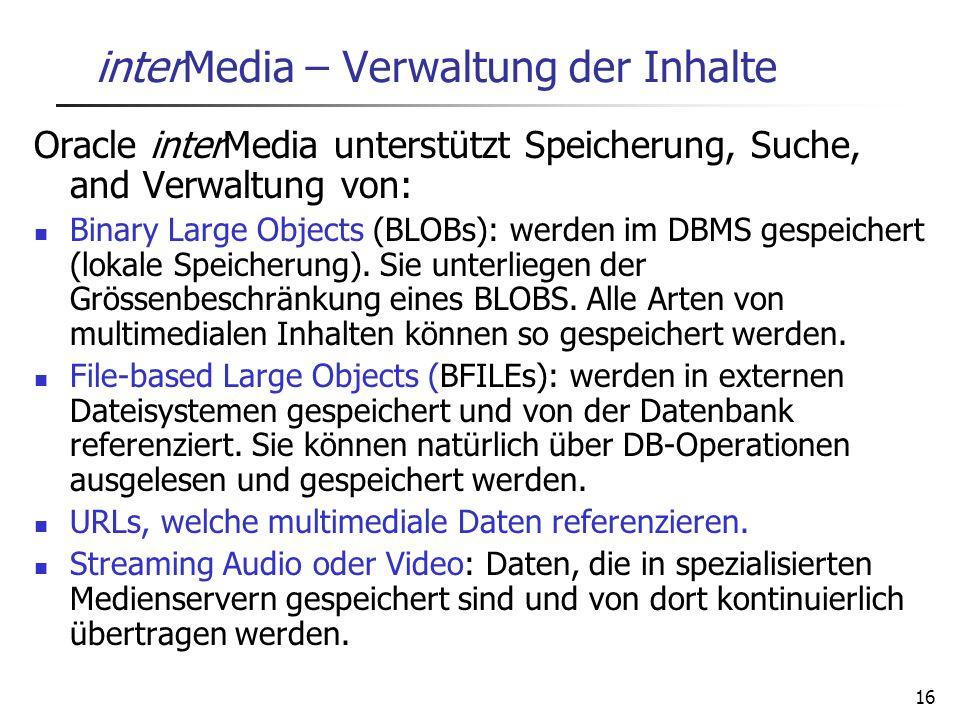 16 interMedia – Verwaltung der Inhalte Oracle interMedia unterstützt Speicherung, Suche, and Verwaltung von: Binary Large Objects (BLOBs): werden im D