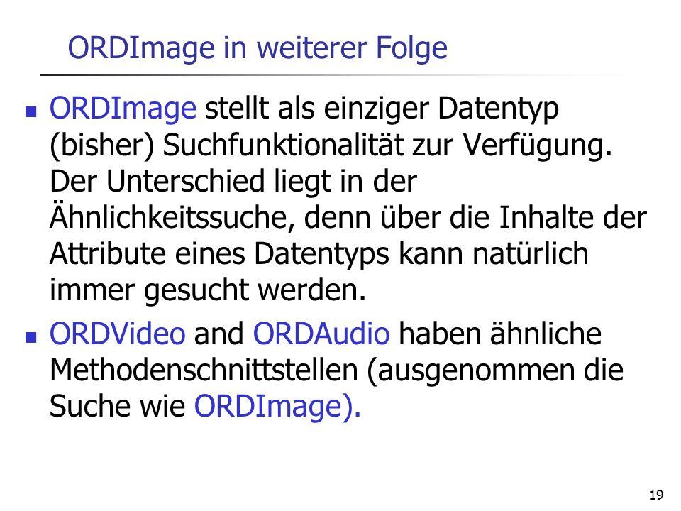19 ORDImage in weiterer Folge ORDImage stellt als einziger Datentyp (bisher) Suchfunktionalität zur Verfügung. Der Unterschied liegt in der Ähnlichkei