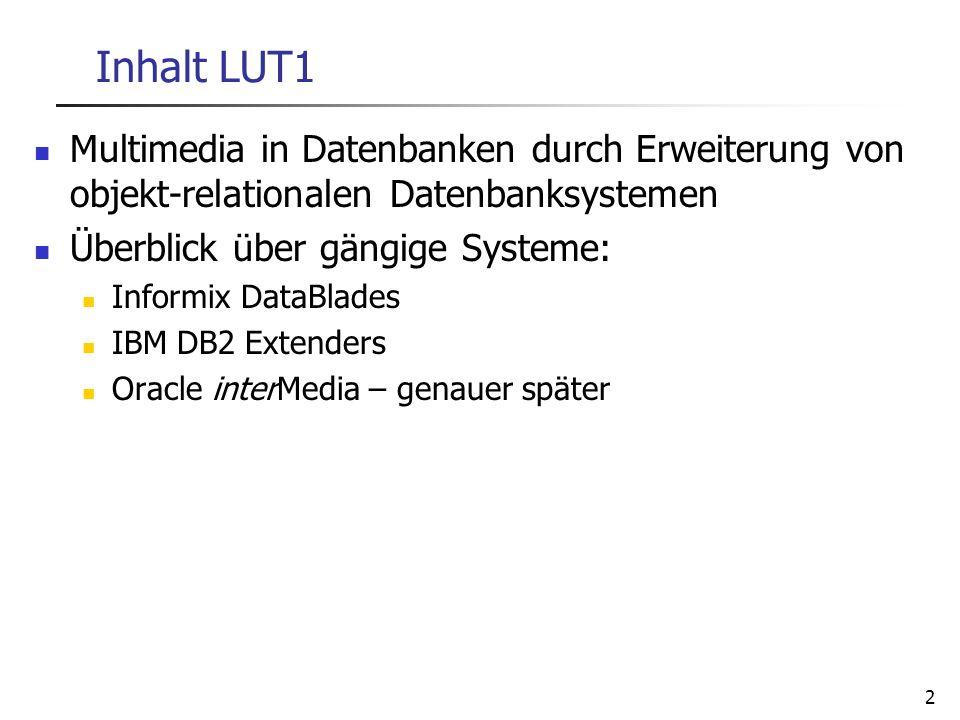 2 Inhalt LUT1 Multimedia in Datenbanken durch Erweiterung von objekt-relationalen Datenbanksystemen Überblick über gängige Systeme: Informix DataBlade