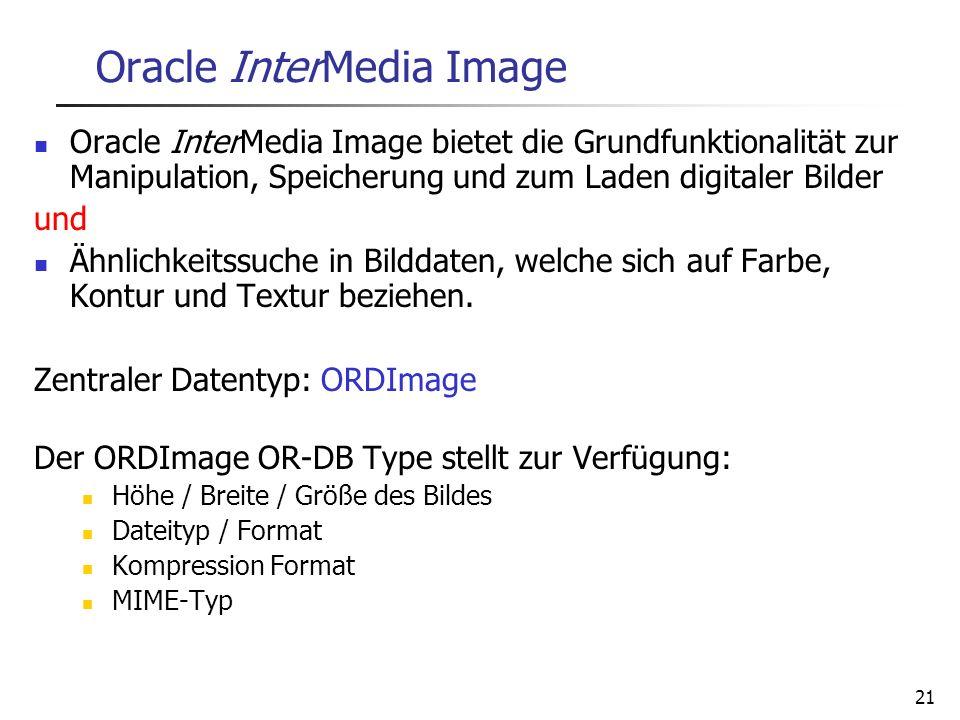 21 Oracle InterMedia Image Oracle InterMedia Image bietet die Grundfunktionalität zur Manipulation, Speicherung und zum Laden digitaler Bilder und Ähn