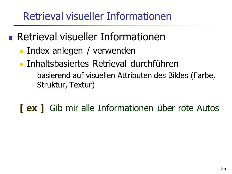 25 Retrieval visueller Informationen Index anlegen / verwenden Inhaltsbasiertes Retrieval durchführen basierend auf visuellen Attributen des Bildes (F