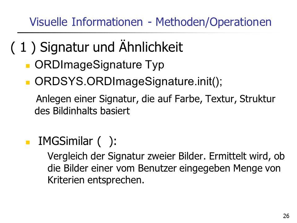 26 Visuelle Informationen - Methoden/Operationen ( 1 ) Signatur und Ähnlichkeit ORDImageSignature Typ ORDSYS.ORDImageSignature.init(); Anlegen einer S