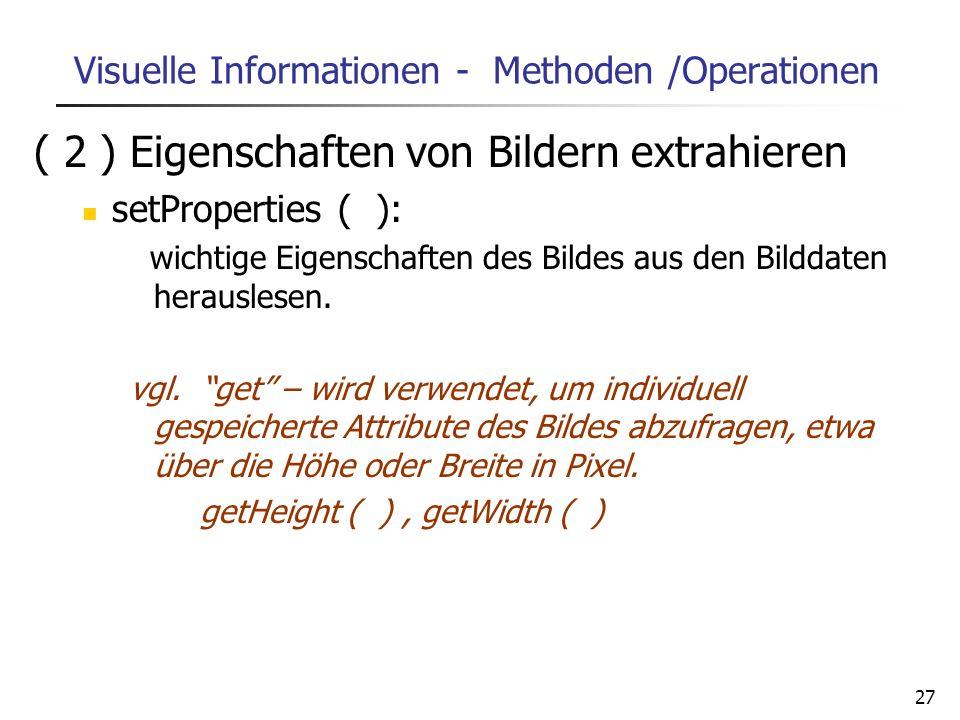 27 Visuelle Informationen - Methoden /Operationen ( 2 ) Eigenschaften von Bildern extrahieren setProperties ( ): wichtige Eigenschaften des Bildes aus