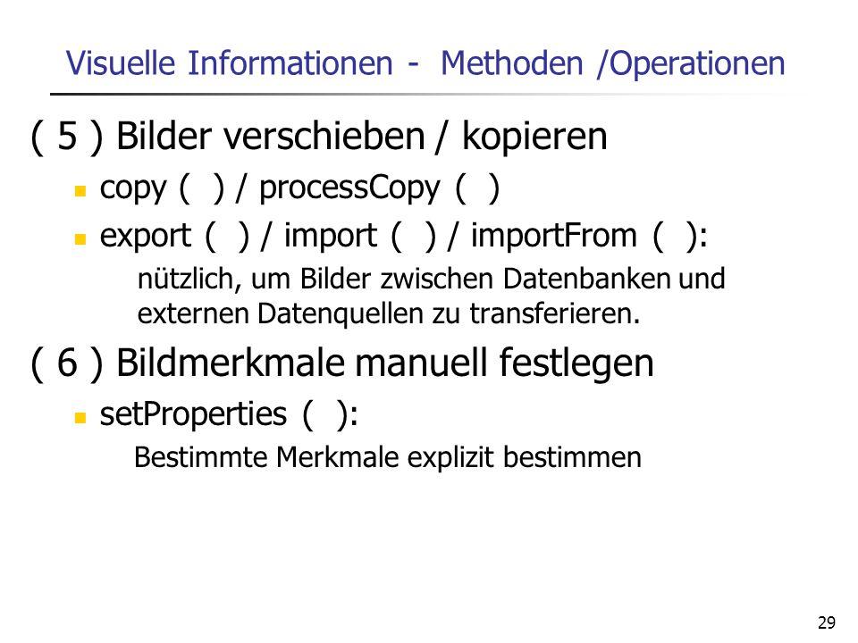 29 Visuelle Informationen - Methoden /Operationen ( 5 ) Bilder verschieben / kopieren copy ( ) / processCopy ( ) export ( ) / import ( ) / importFrom