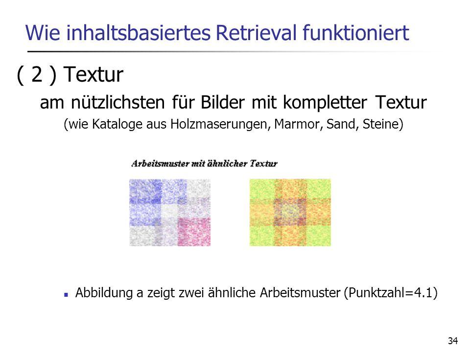 34 Wie inhaltsbasiertes Retrieval funktioniert ( 2 ) Textur am nützlichsten für Bilder mit kompletter Textur (wie Kataloge aus Holzmaserungen, Marmor,