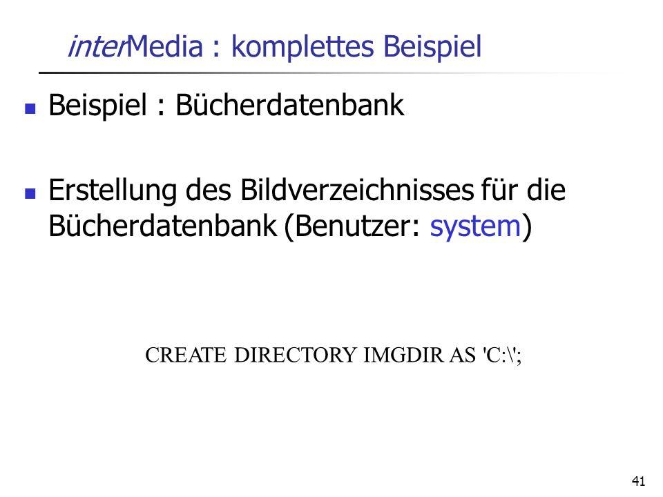 41 interMedia : komplettes Beispiel Beispiel : Bücherdatenbank Erstellung des Bildverzeichnisses für die Bücherdatenbank (Benutzer: system) CREATE DIR
