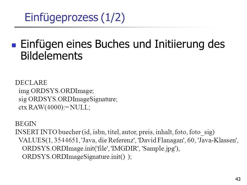 43 Einfügeprozess (1/2) DECLARE img ORDSYS.ORDImage; sig ORDSYS.ORDImageSignature; ctx RAW(4000):= NULL; BEGIN INSERT INTO buecher (id, isbn, titel, a