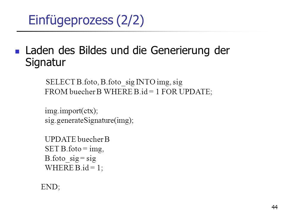 44 Einfügeprozess (2/2) Laden des Bildes und die Generierung der Signatur SELECT B.foto, B.foto_sig INTO img, sig FROM buecher B WHERE B.id = 1 FOR UP