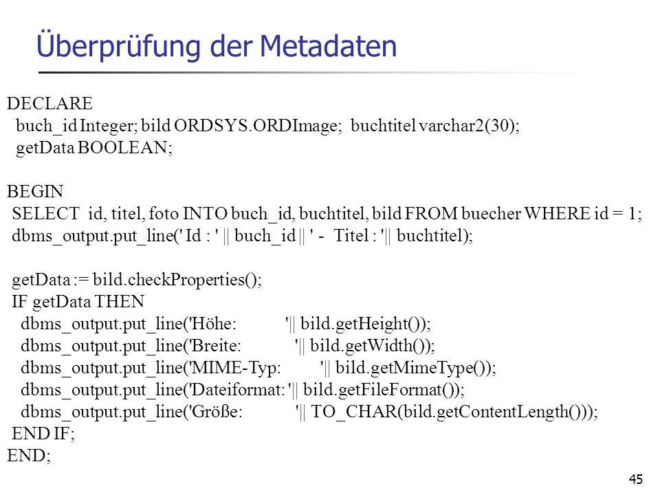 45 Überprüfung der Metadaten DECLARE buch_id Integer; bild ORDSYS.ORDImage; buchtitel varchar2(30); getData BOOLEAN; BEGIN SELECT id, titel, foto INTO