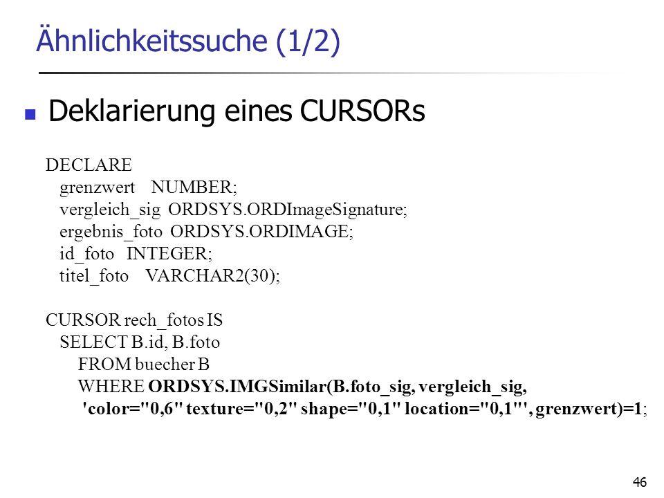 46 Ähnlichkeitssuche (1/2) Deklarierung eines CURSORs DECLARE grenzwert NUMBER; vergleich_sig ORDSYS.ORDImageSignature; ergebnis_foto ORDSYS.ORDIMAGE;