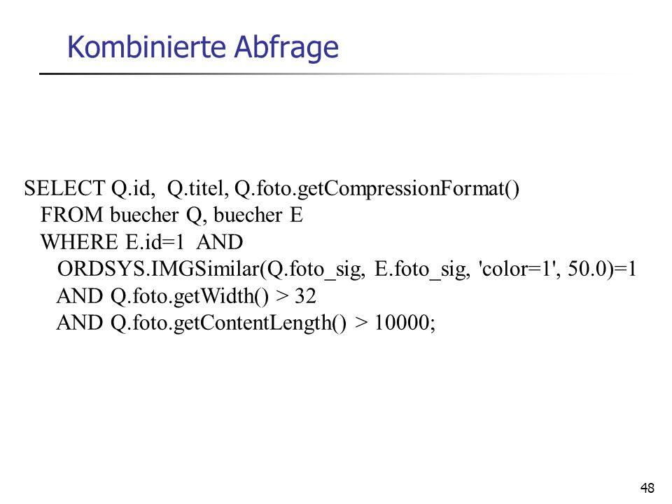 48 Kombinierte Abfrage SELECT Q.id, Q.titel, Q.foto.getCompressionFormat() FROM buecher Q, buecher E WHERE E.id=1 AND ORDSYS.IMGSimilar(Q.foto_sig, E.