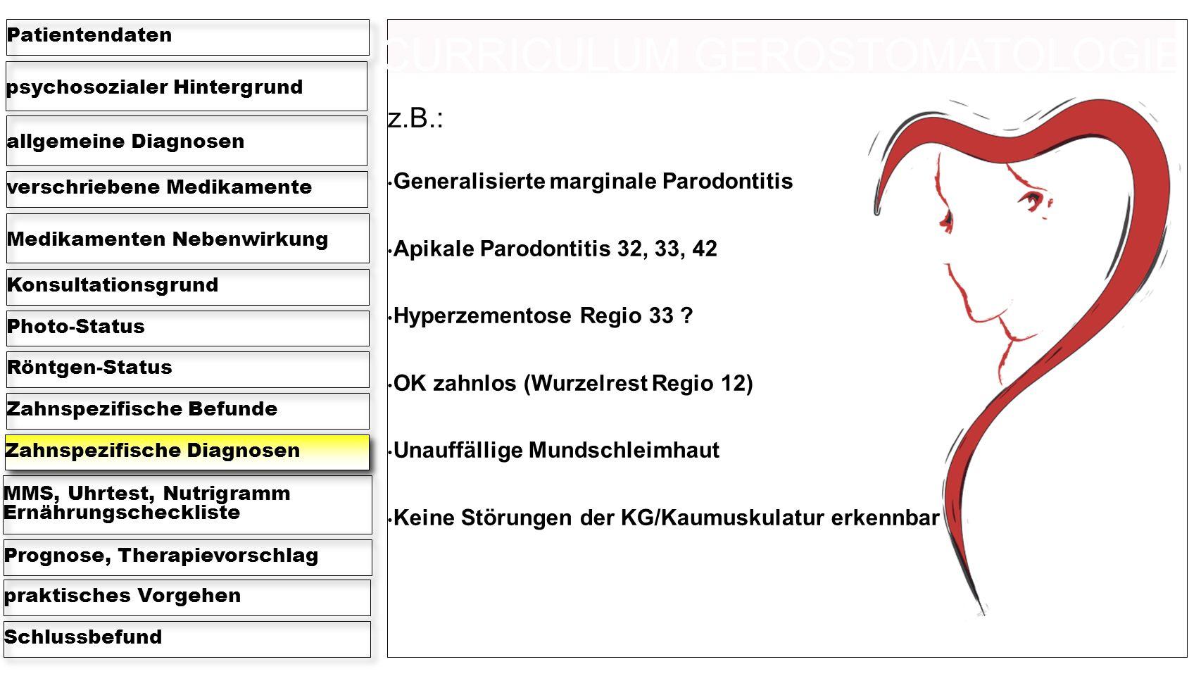 psychosozialer Hintergrund Patientendaten allgemeine Diagnosen verschriebene Medikamente Medikamenten Nebenwirkung KonsultationsgrundPhoto-StatusRöntgen-StatusZahnspezifische BefundeZahnspezifische Diagnosen MMS, Uhrtest, Nutrigramm Ernährungscheckliste Prognose, Therapievorschlagpraktisches VorgehenSchlussbefund z.B.: Generalisierte marginale Parodontitis Apikale Parodontitis 32, 33, 42 Hyperzementose Regio 33 .