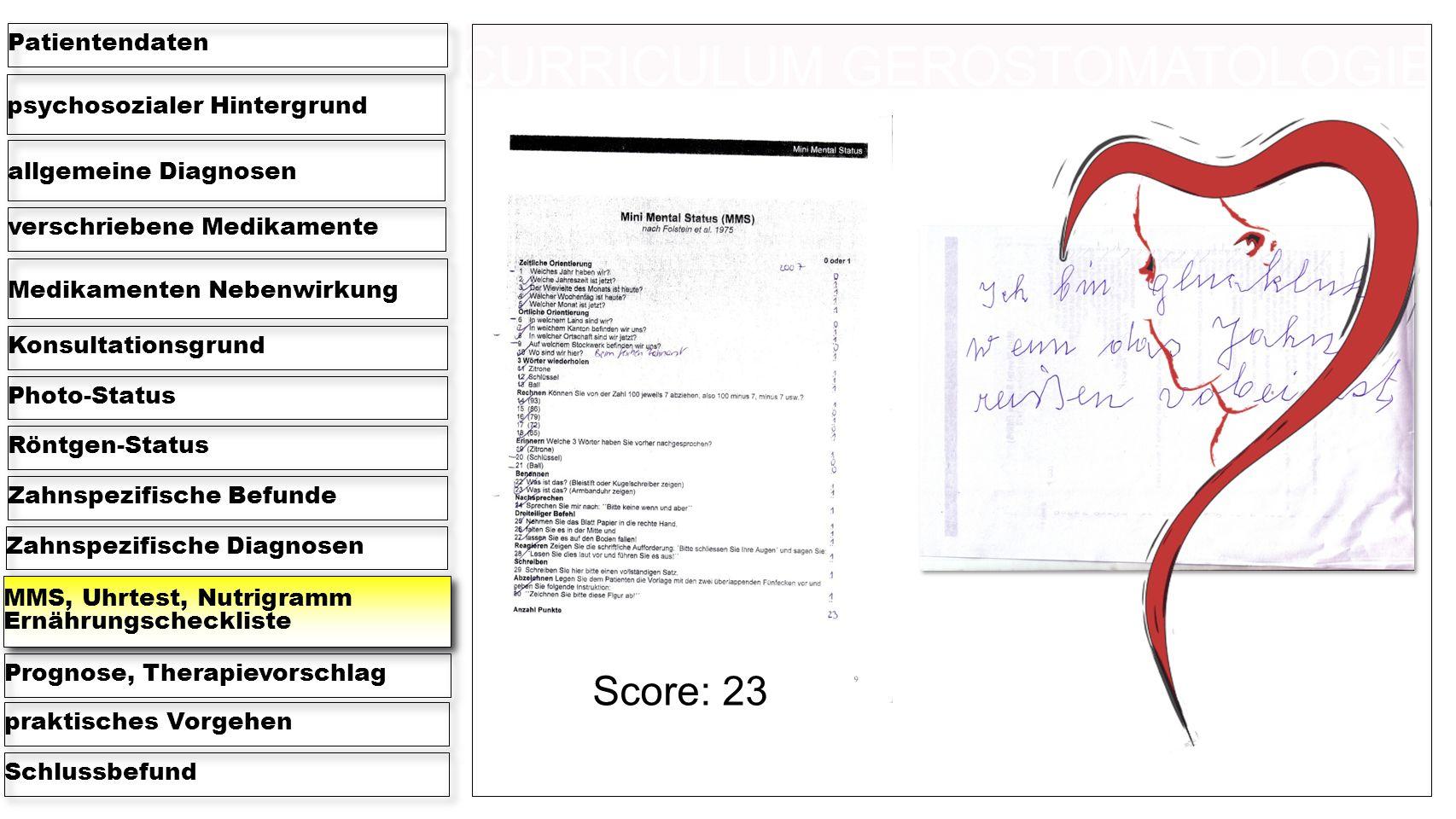 psychosozialer Hintergrund Patientendaten allgemeine Diagnosen verschriebene Medikamente Medikamenten Nebenwirkung KonsultationsgrundPhoto-StatusRöntgen-StatusZahnspezifische BefundeZahnspezifische Diagnosen MMS, Uhrtest, Nutrigramm Ernährungscheckliste Prognose, Therapievorschlagpraktisches VorgehenSchlussbefund Score: 23 CURRICULUM GEROSTOMATOLOGIE