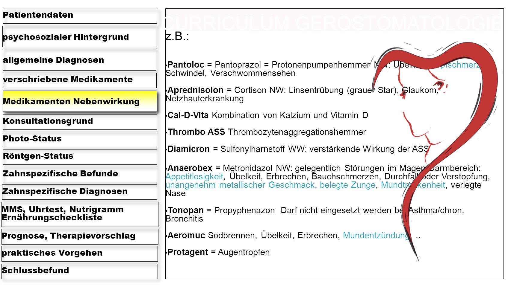 psychosozialer Hintergrund Patientendaten allgemeine Diagnosen verschriebene Medikamente Medikamenten Nebenwirkung KonsultationsgrundPhoto-StatusRöntgen-StatusZahnspezifische BefundeZahnspezifische Diagnosen MMS, Uhrtest, Nutrigramm Ernährungscheckliste Prognose, Therapievorschlagpraktisches VorgehenSchlussbefund z.B.: Pantoloc = Pantoprazol = Protonenpumpenhemmer NW: Übelkeit, Kopfschmerz, Schwindel, Verschwommensehen Aprednisolon = Cortison NW: Linsentrübung (grauer Star), Glaukom, Netzhauterkrankung Cal-D-Vita Kombination von Kalzium und Vitamin D Thrombo ASS Thrombozytenaggregationshemmer Diamicron = Sulfonylharnstoff WW: verstärkende Wirkung der ASS Anaerobex = Metronidazol NW: gelegentlich Störungen im Magen-Darmbereich: Appetitlosigkeit, Übelkeit, Erbrechen, Bauchschmerzen, Durchfall oder Verstopfung, unangenehm metallischer Geschmack, belegte Zunge, Mundtrockenheit, verlegte Nase Tonopan = Propyphenazon Darf nicht eingesetzt werden bei Asthma/chron.