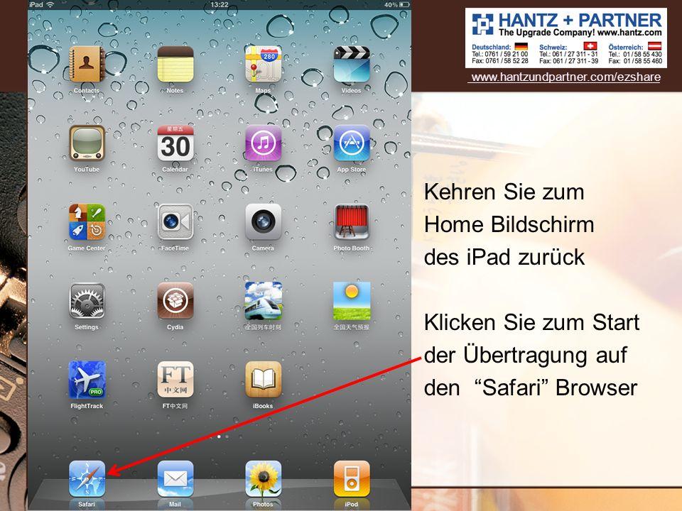 Kehren Sie zum Home Bildschirm des iPad zurück Klicken Sie zum Start der Übertragung auf den Safari Browser www.hantzundpartner.com/ezshare