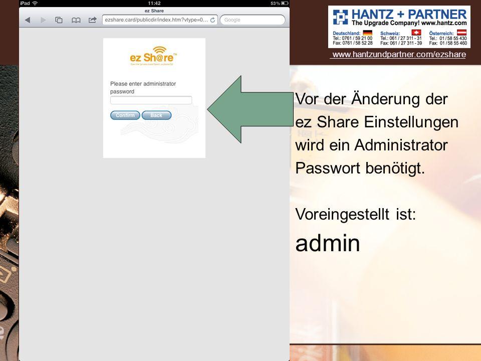 Vor der Änderung der ez Share Einstellungen wird ein Administrator Passwort benötigt. Voreingestellt ist: admin www.hantzundpartner.com/ezshare