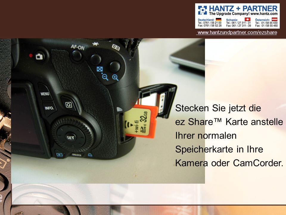 Stecken Sie jetzt die ez Share Karte anstelle Ihrer normalen Speicherkarte in Ihre Kamera oder CamCorder. www.hantzundpartner.com/ezshare