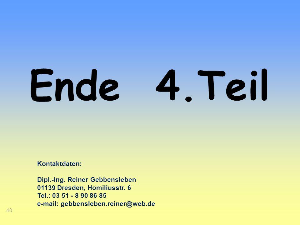 40 Ende 4.Teil Kontaktdaten: Dipl.-Ing. Reiner Gebbensleben 01139 Dresden, Homiliusstr. 6 Tel.: 03 51 - 8 90 86 85 e-mail: gebbensleben.reiner@web.de